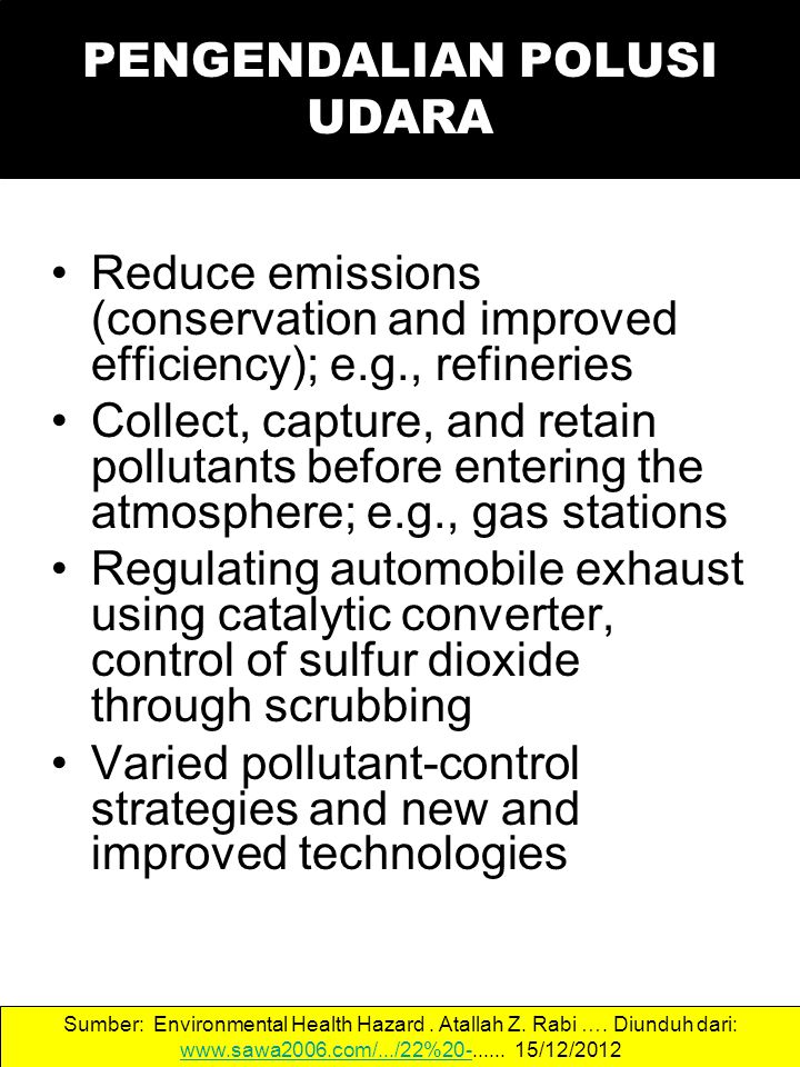 PENGENDALIAN POLUSI UDARA Reduce emissions (conservation and improved efficiency); e.g., refineries Collect, capture, and retain pollutants before ent