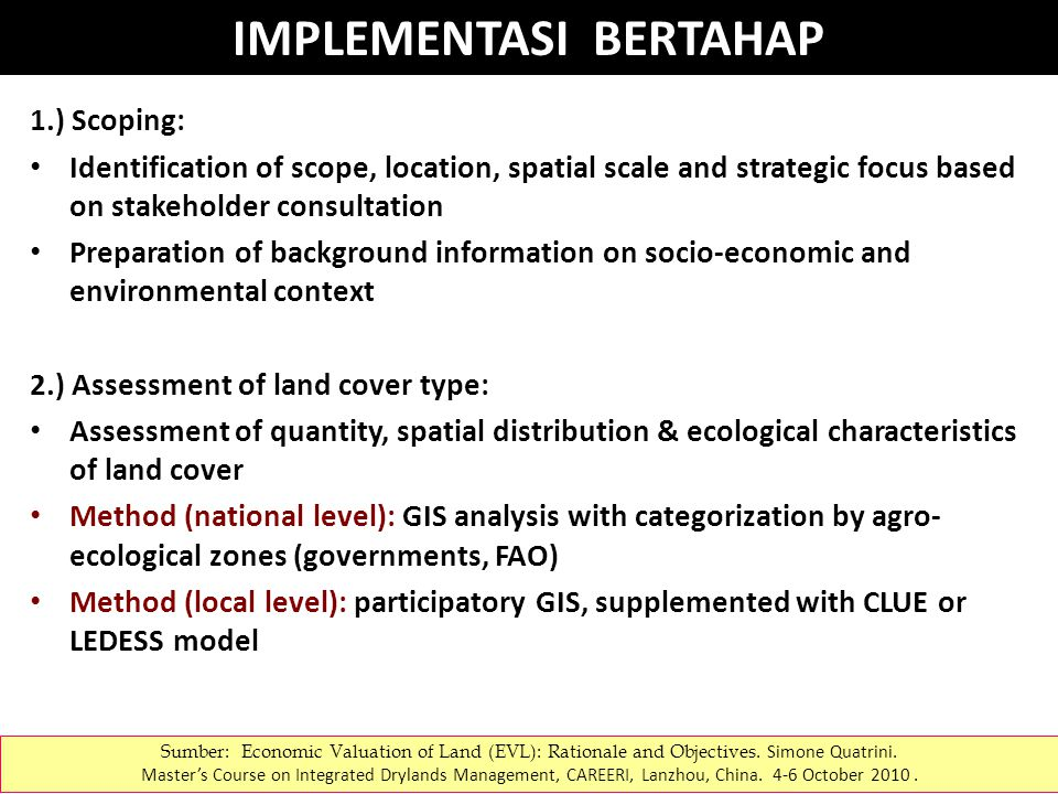 1.) Scoping: Identification of scope, location, spatial scale and strategic focus based on stakeholder consultation Preparation of background information on socio-economic and environmental context 2.) Assessment of land cover type: Assessment of quantity, spatial distribution & ecological characteristics of land cover Method (national level): GIS analysis with categorization by agro- ecological zones (governments, FAO) Method (local level): participatory GIS, supplemented with CLUE or LEDESS model IMPLEMENTASI BERTAHAP Sumber: Economic Valuation of Land (EVL): Rationale and Objectives.
