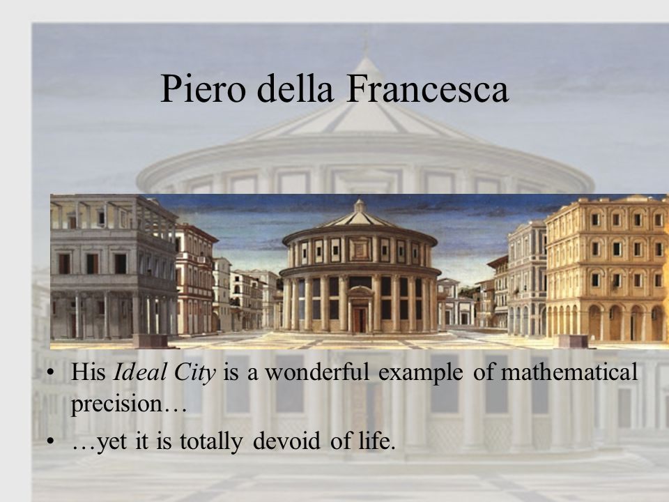 Piero della Francesca His Ideal City is a wonderful example of mathematical precision… …yet it is totally devoid of life.