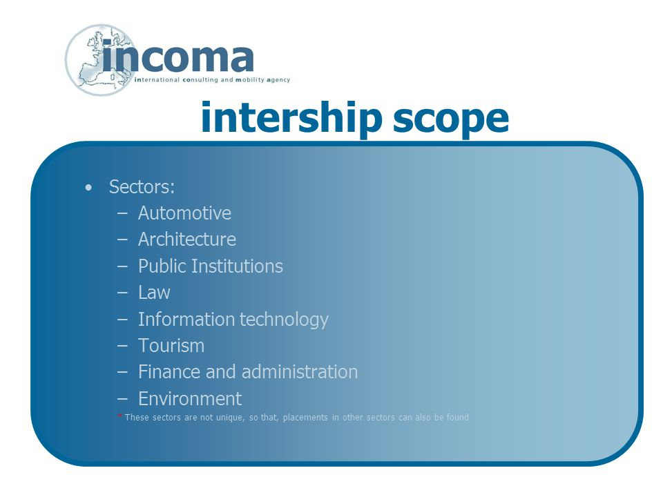 intership scope Sectors: –Automotive –Architecture –Public Institutions –Law –Information technology –Tourism –Finance and administration –Environment * These sectors are not unique, so that, placements in other sectors can also be found