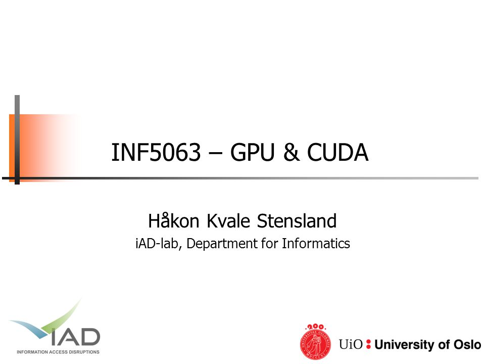 INF5063, Pål Halvorsen, Carsten Griwodz, Håvard Espeland, Håkon Stensland University of Oslo Compilation  Any source file containing CUDA language extensions must be compiled with nvcc  nvcc is a compiler driver −Works by invoking all the necessary tools and compilers like cudacc, g++, etc.