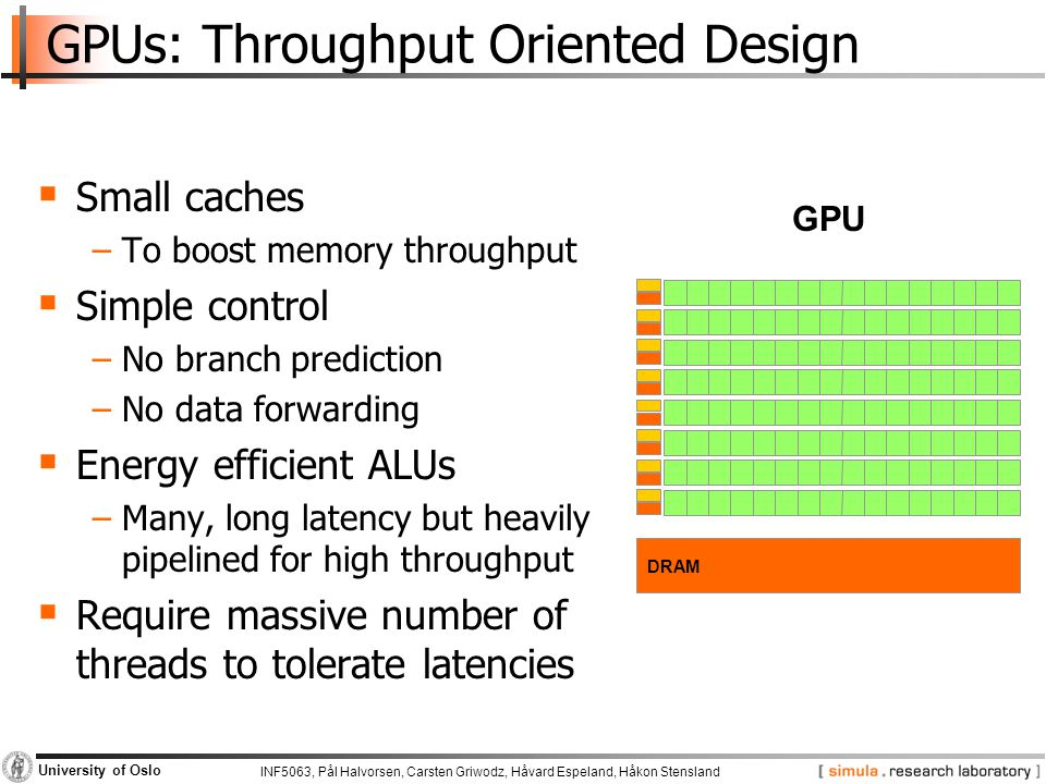 INF5063, Pål Halvorsen, Carsten Griwodz, Håvard Espeland, Håkon Stensland University of Oslo GPUs: Throughput Oriented Design  Small caches −To boost memory throughput  Simple control −No branch prediction −No data forwarding  Energy efficient ALUs −Many, long latency but heavily pipelined for high throughput  Require massive number of threads to tolerate latencies DRAM GPU