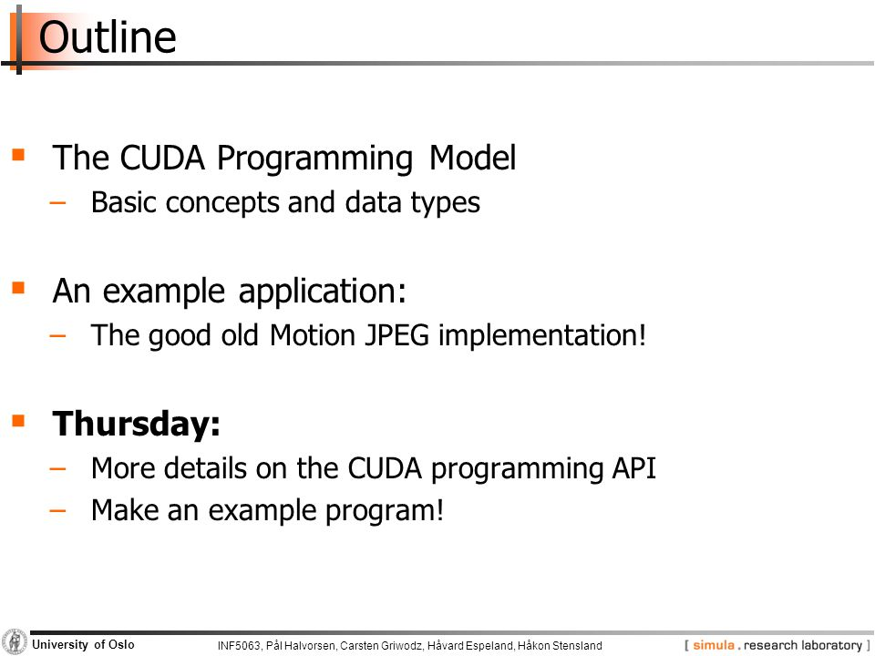 INF5063, Pål Halvorsen, Carsten Griwodz, Håvard Espeland, Håkon Stensland University of Oslo Outline  The CUDA Programming Model −Basic concepts and data types  An example application: −The good old Motion JPEG implementation.