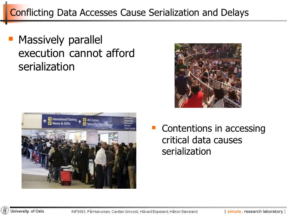 INF5063, Pål Halvorsen, Carsten Griwodz, Håvard Espeland, Håkon Stensland University of Oslo Conflicting Data Accesses Cause Serialization and Delays  Massively parallel execution cannot afford serialization  Contentions in accessing critical data causes serialization