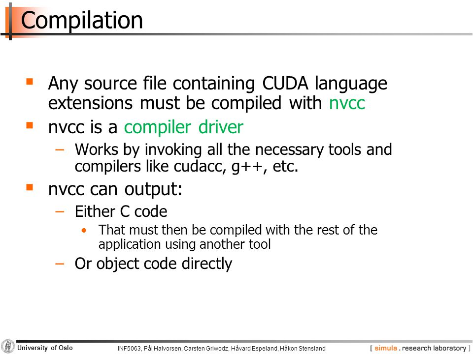 INF5063, Pål Halvorsen, Carsten Griwodz, Håvard Espeland, Håkon Stensland University of Oslo Compilation  Any source file containing CUDA language extensions must be compiled with nvcc  nvcc is a compiler driver −Works by invoking all the necessary tools and compilers like cudacc, g++, etc.