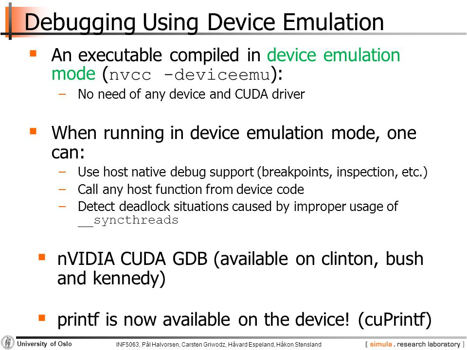 INF5063, Pål Halvorsen, Carsten Griwodz, Håvard Espeland, Håkon Stensland University of Oslo Debugging Using Device Emulation  An executable compiled in device emulation mode ( nvcc -deviceemu ): −No need of any device and CUDA driver  When running in device emulation mode, one can: −Use host native debug support (breakpoints, inspection, etc.) −Call any host function from device code −Detect deadlock situations caused by improper usage of __syncthreads  nVIDIA CUDA GDB (available on clinton, bush and kennedy)  printf is now available on the device.