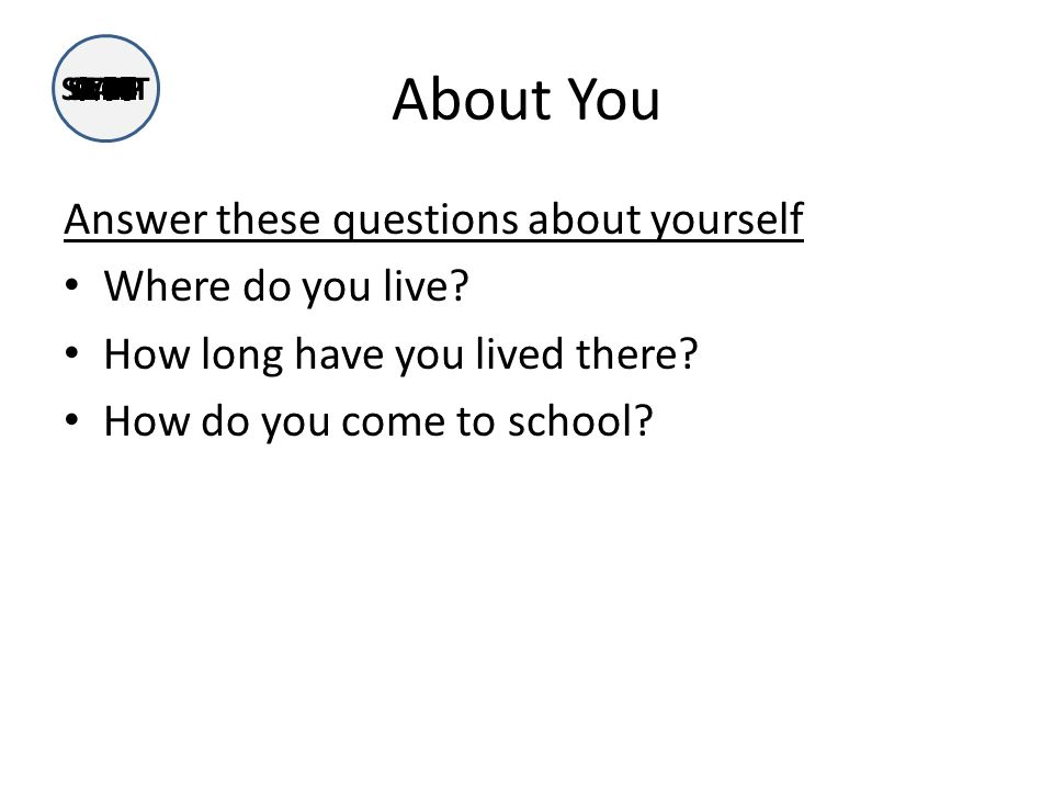 About You Answer these questions about yourself Where do you live.