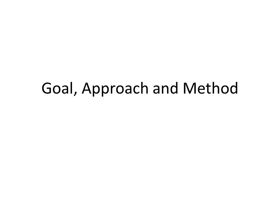 Goal, Approach and Method