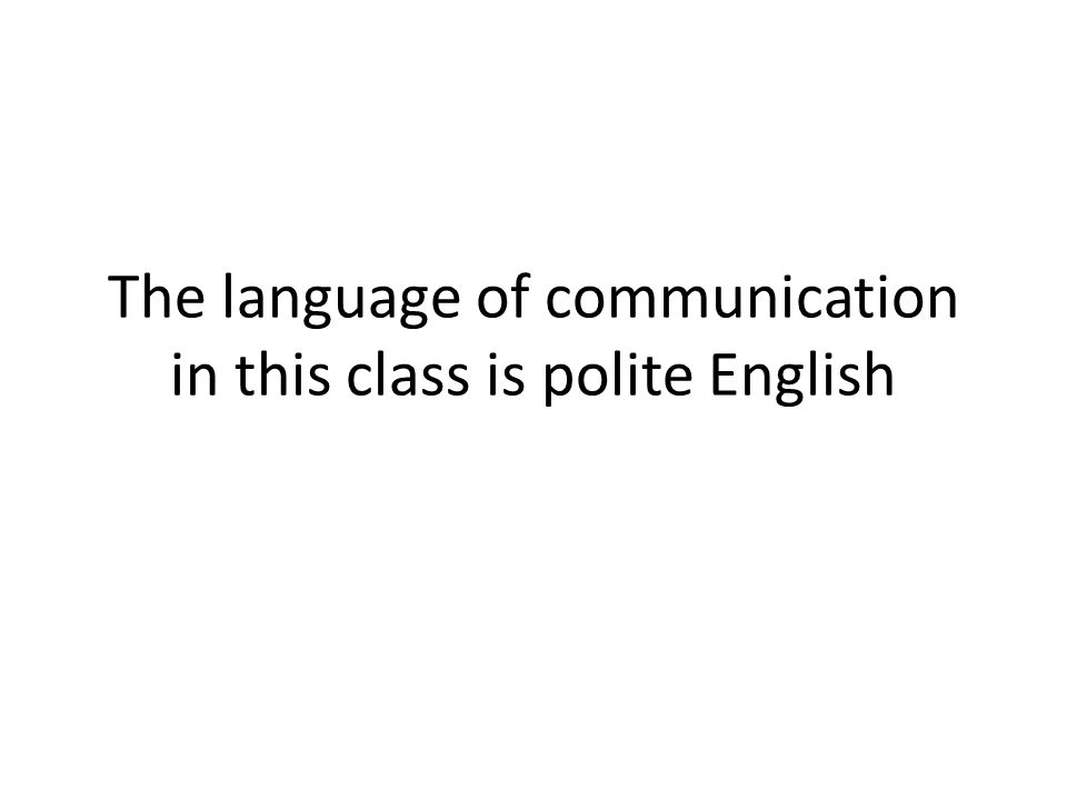 The language of communication in this class is polite English