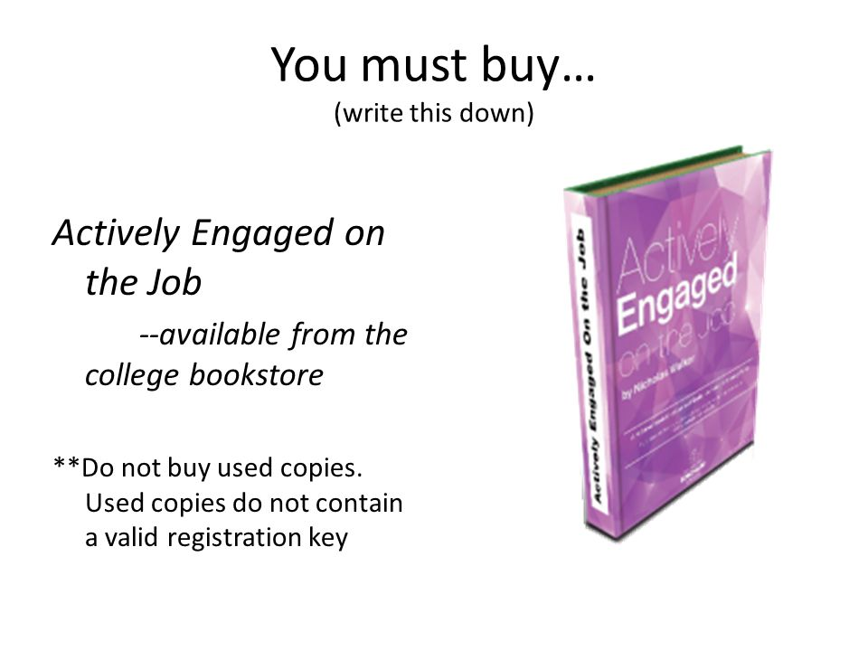 You must buy… (write this down) Actively Engaged on the Job --available from the college bookstore **Do not buy used copies.