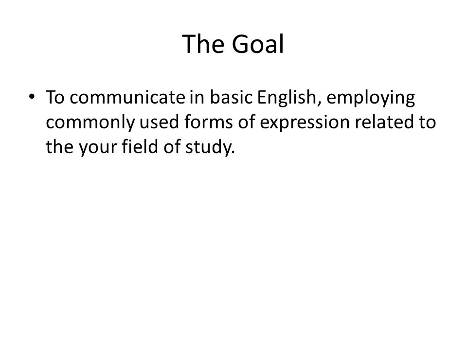 The Goal To communicate in basic English, employing commonly used forms of expression related to the your field of study.