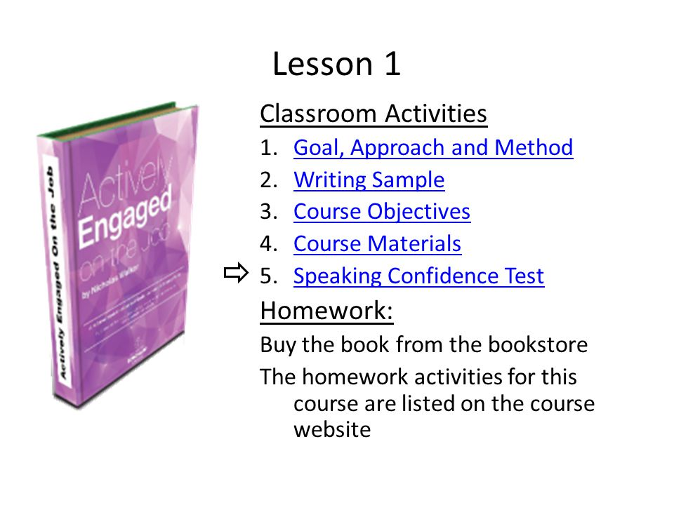 Lesson 1 Classroom Activities 1.Goal, Approach and MethodGoal, Approach and Method 2.Writing SampleWriting Sample 3.Course ObjectivesCourse Objectives 4.Course MaterialsCourse Materials 5.Speaking Confidence TestSpeaking Confidence Test Homework: Buy the book from the bookstore The homework activities for this course are listed on the course website