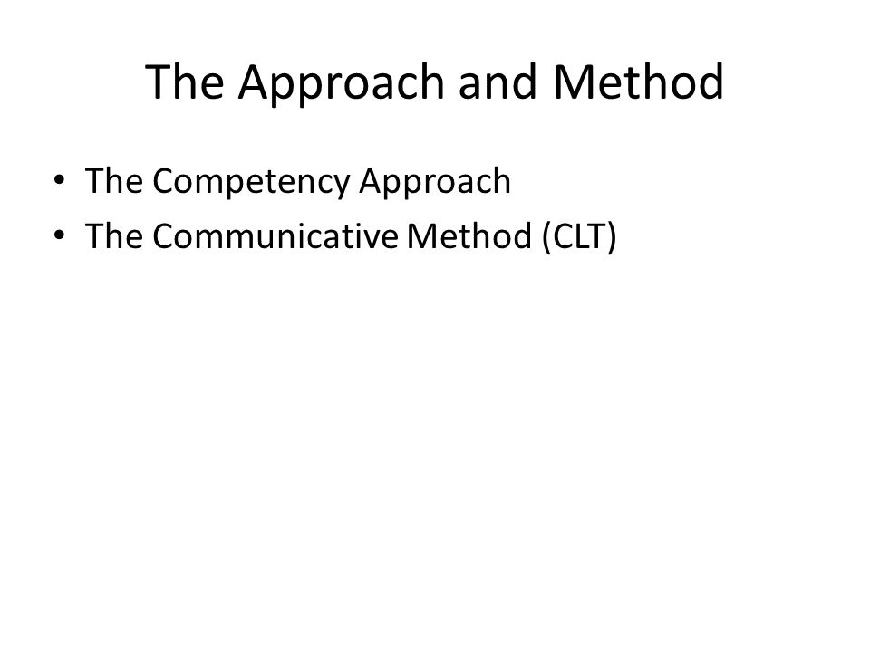 The Approach and Method The Competency Approach The Communicative Method (CLT)