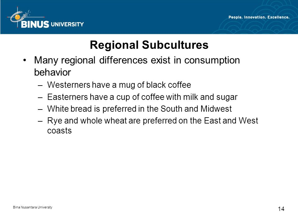 Bina Nusantara University 14 Regional Subcultures Many regional differences exist in consumption behavior –Westerners have a mug of black coffee –East