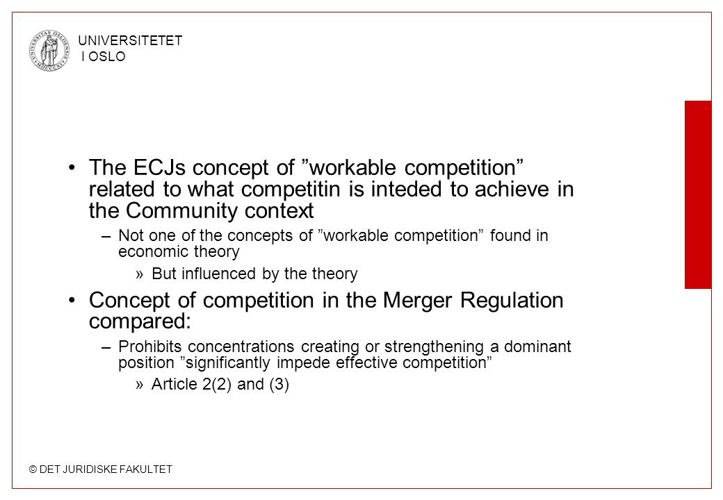 © DET JURIDISKE FAKULTET UNIVERSITETET I OSLO The ECJs concept of workable competition related to what competitin is inteded to achieve in the Community context –Not one of the concepts of workable competition found in economic theory »But influenced by the theory Concept of competition in the Merger Regulation compared: –Prohibits concentrations creating or strengthening a dominant position significantly impede effective competition »Article 2(2) and (3)