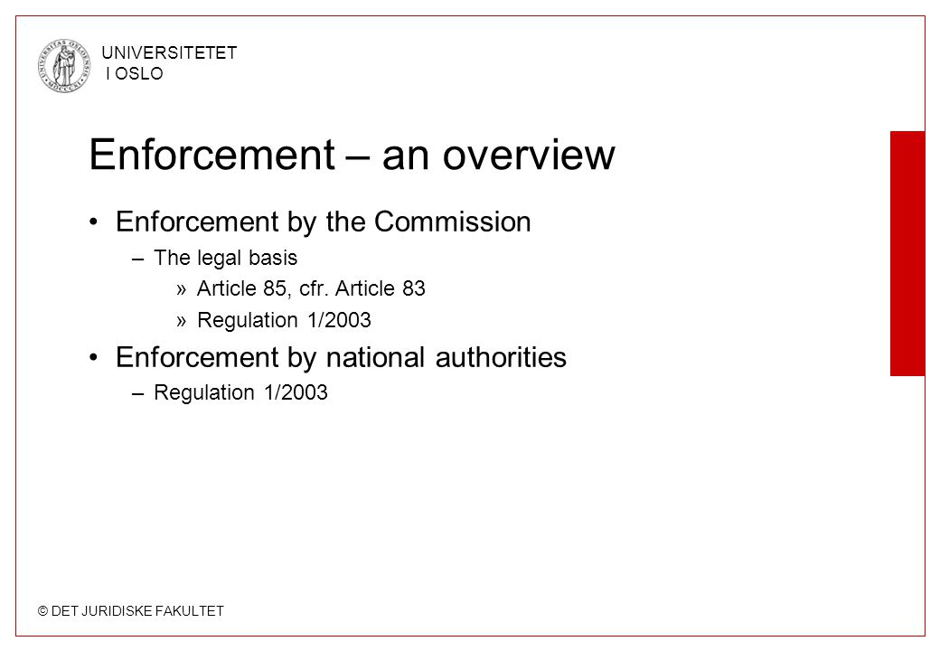 © DET JURIDISKE FAKULTET UNIVERSITETET I OSLO Enforcement – an overview Enforcement by the Commission –The legal basis »Article 85, cfr.