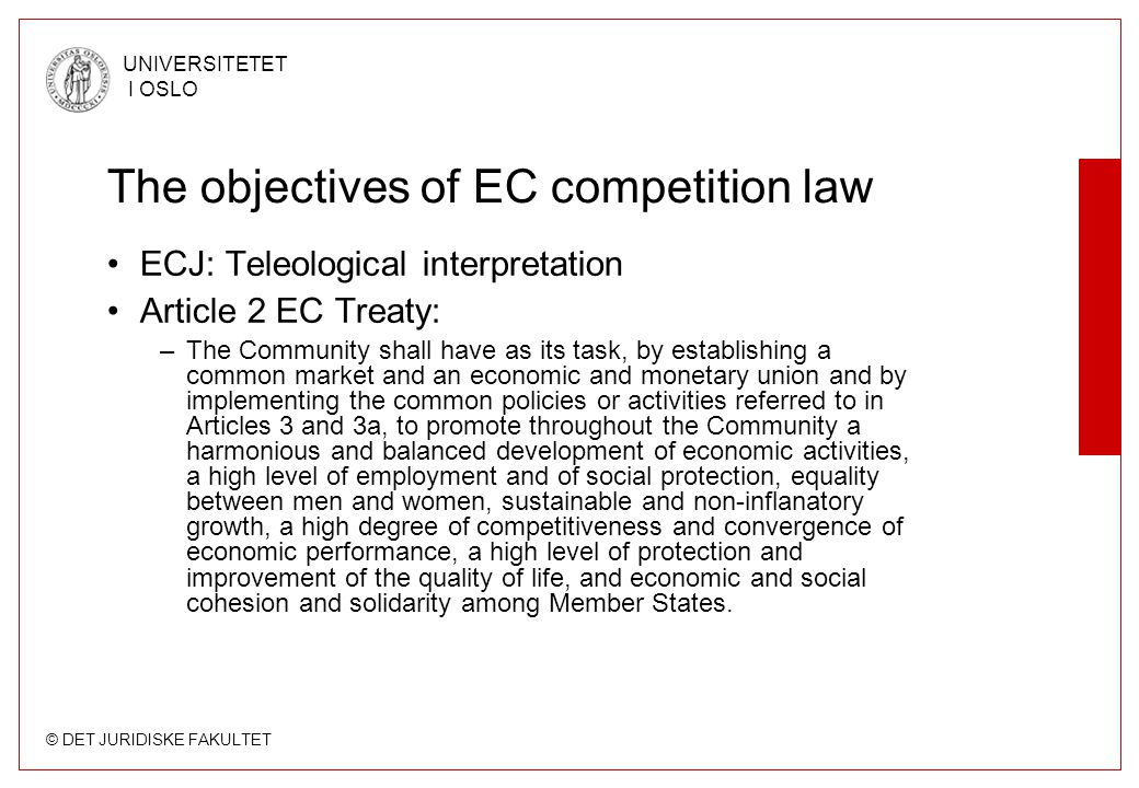 © DET JURIDISKE FAKULTET UNIVERSITETET I OSLO The objectives of EC competition law ECJ: Teleological interpretation Article 2 EC Treaty: –The Community shall have as its task, by establishing a common market and an economic and monetary union and by implementing the common policies or activities referred to in Articles 3 and 3a, to promote throughout the Community a harmonious and balanced development of economic activities, a high level of employment and of social protection, equality between men and women, sustainable and non-inflanatory growth, a high degree of competitiveness and convergence of economic performance, a high level of protection and improvement of the quality of life, and economic and social cohesion and solidarity among Member States.