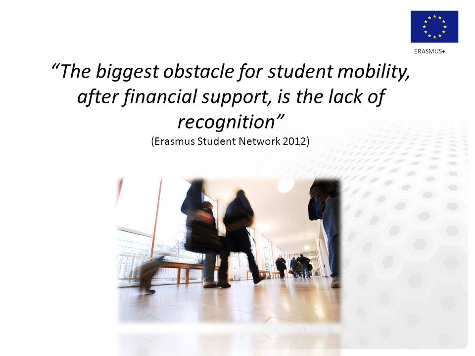 "ERASMUS+ ""The biggest obstacle for student mobility, after financial support, is the lack of recognition"" (Erasmus Student Network 2012)"