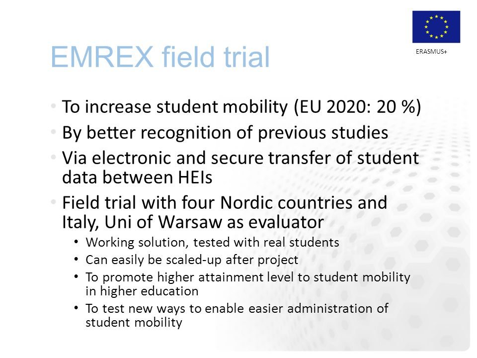 ERASMUS+ EMREX field trial To increase student mobility (EU 2020: 20 %) By better recognition of previous studies Via electronic and secure transfer o
