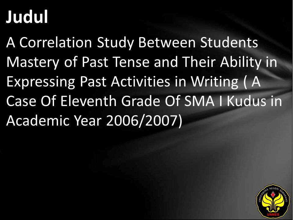 Abstrak The final project is about a correlation study between students' mastery of past tense and their ability in expressing their past activities in writing, a case study of eleventh grade students of SMA I Kudus in the academic year of 2006/2007.