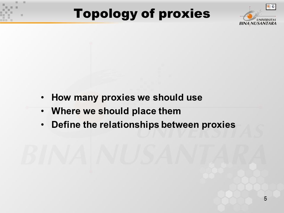5 Topology of proxies How many proxies we should use Where we should place them Define the relationships between proxies