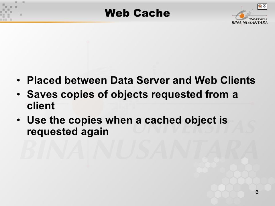 6 Web Cache Placed between Data Server and Web Clients Saves copies of objects requested from a client Use the copies when a cached object is requeste