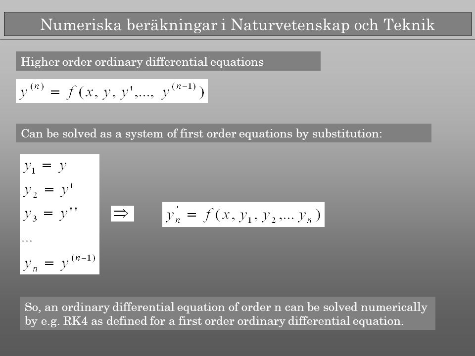 Numeriska beräkningar i Naturvetenskap och Teknik Higher order ordinary differential equations Can be solved as a system of first order equations by substitution: So, an ordinary differential equation of order n can be solved numerically by e.g.