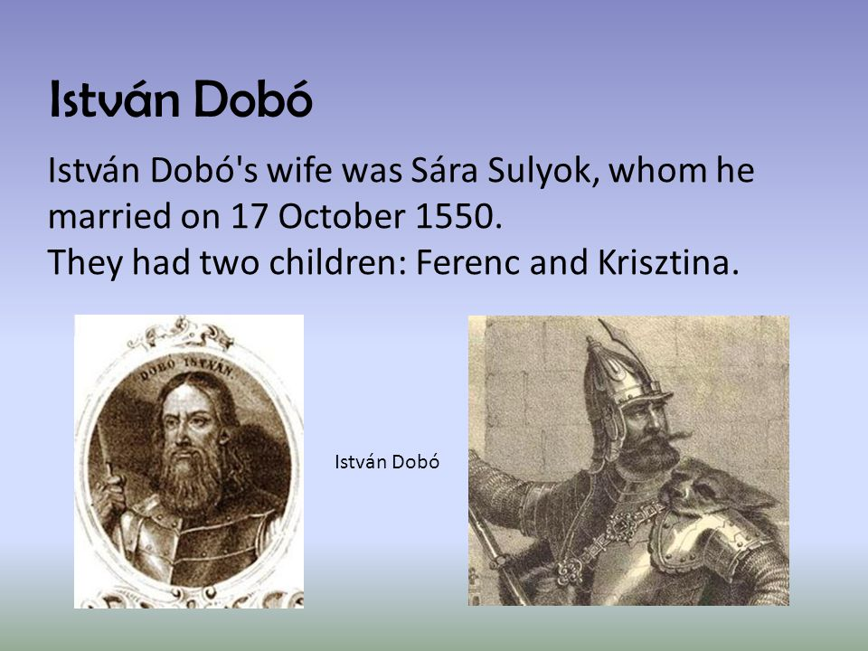 István Dobó István Dobó s wife was Sára Sulyok, whom he married on 17 October 1550.