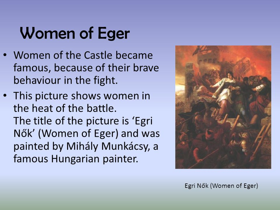 Women of Eger Women of the Castle became famous, because of their brave behaviour in the fight.