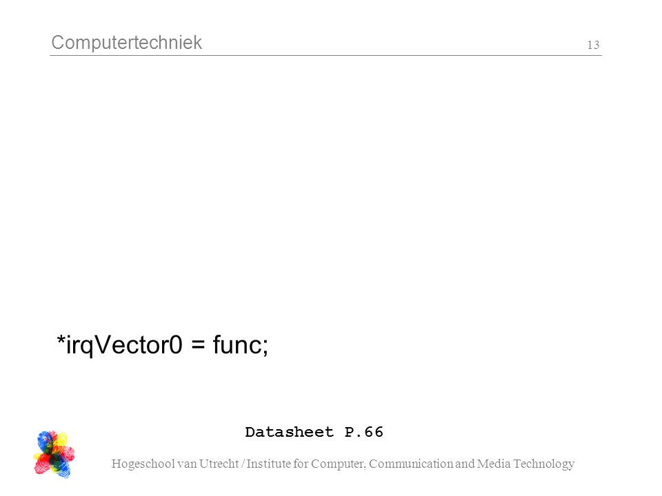 Computertechniek Hogeschool van Utrecht / Institute for Computer, Communication and Media Technology 13 Datasheet P.66 *irqVector0 = func;