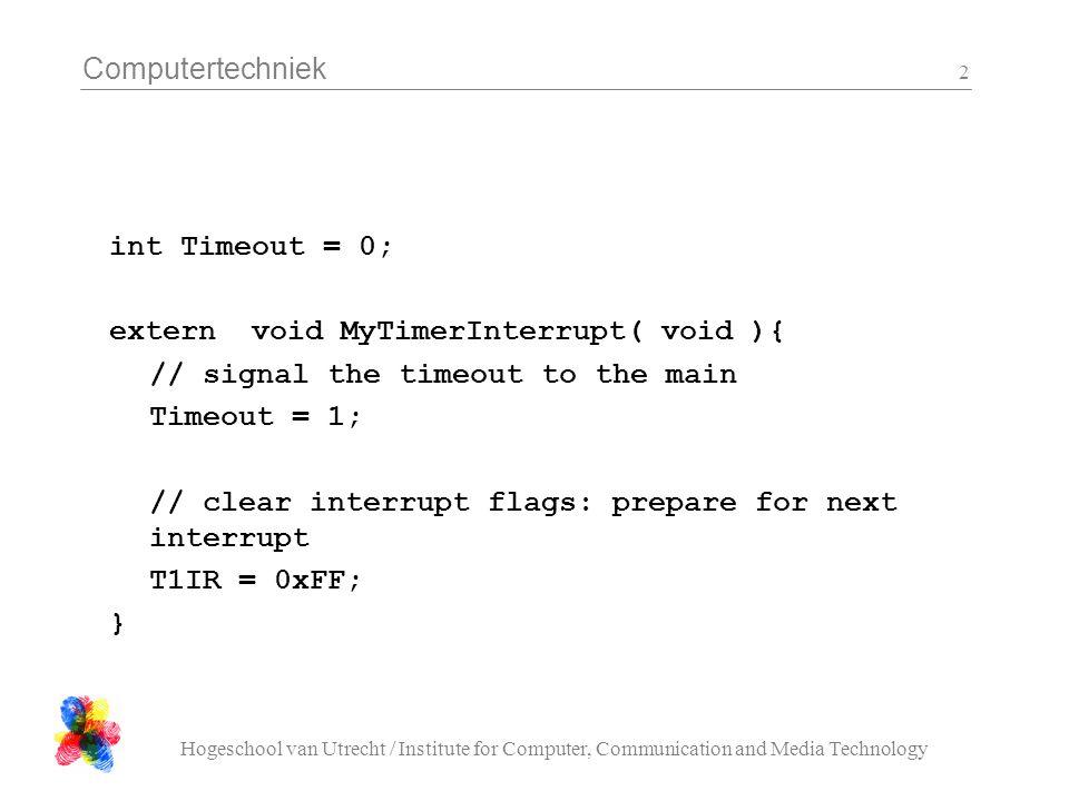 Computertechniek Hogeschool van Utrecht / Institute for Computer, Communication and Media Technology 2 int Timeout = 0; extern void MyTimerInterrupt(