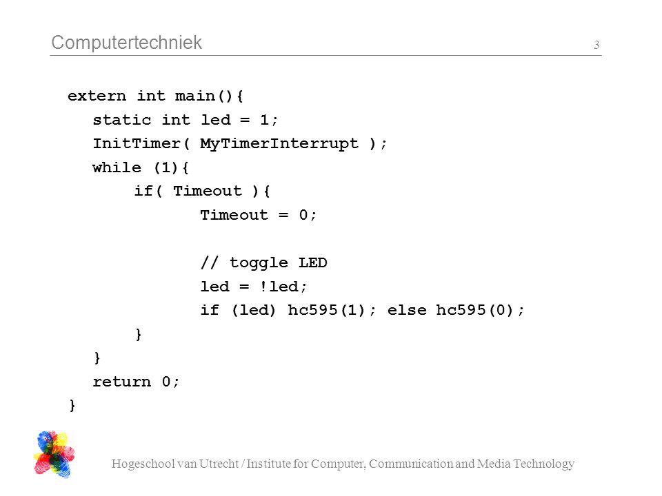 Computertechniek Hogeschool van Utrecht / Institute for Computer, Communication and Media Technology 3 extern int main(){ static int led = 1; InitTimer( MyTimerInterrupt ); while (1){ if( Timeout ){ Timeout = 0; // toggle LED led = !led; if (led) hc595(1); else hc595(0); } return 0; }