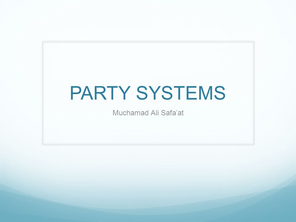 PARTY SYSTEMS Two Party  Single Party Majority Gov. Multy Party  Coalition/Consensus Gov.
