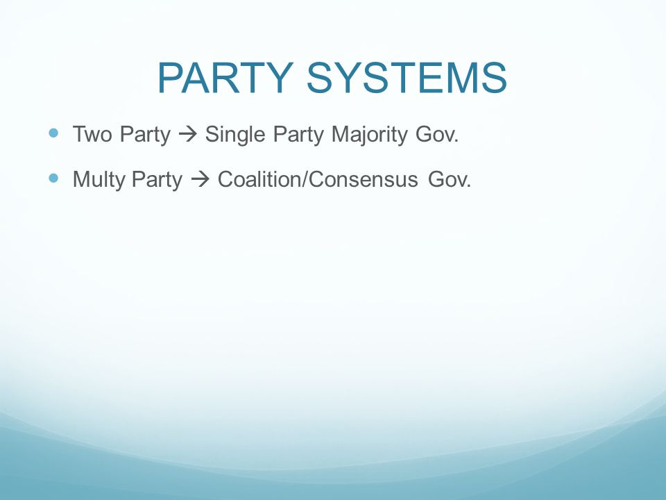 PARTY SYSTEMS Two Party  Single Party Majority Gov. Multy Party  Coalition/Consensus Gov.