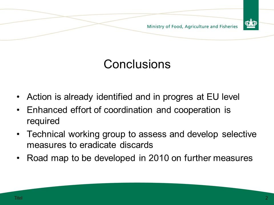 Conclusions Action is already identified and in progres at EU level Enhanced effort of coordination and cooperation is required Technical working group to assess and develop selective measures to eradicate discards Road map to be developed in 2010 on further measures Titel2