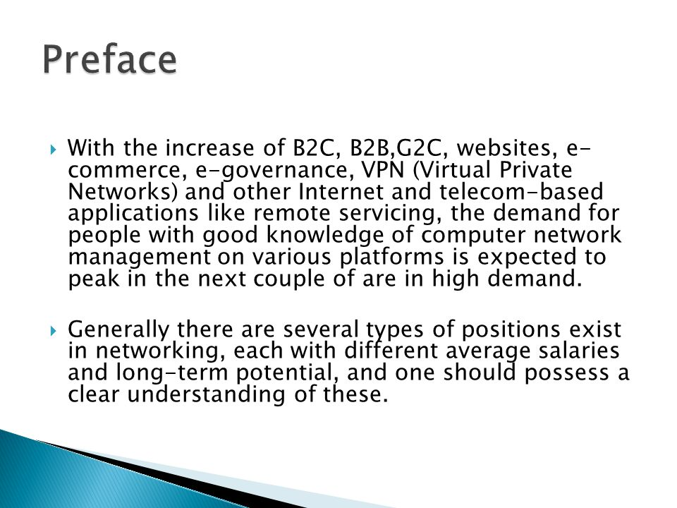 With the increase of B2C, B2B,G2C, websites, e- commerce, e-governance, VPN (Virtual Private Networks) and other Internet and telecom-based applications like remote servicing, the demand for people with good knowledge of computer network management on various platforms is expected to peak in the next couple of are in high demand.