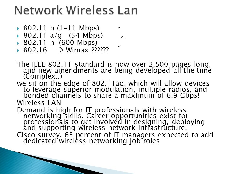  802.11 b (1-11 Mbps)  802.11 a/g (54 Mbps)  802.11 n (600 Mbps)  802.16  Wimax ?????? The IEEE 802.11 standard is now over 2,500 pages long, and