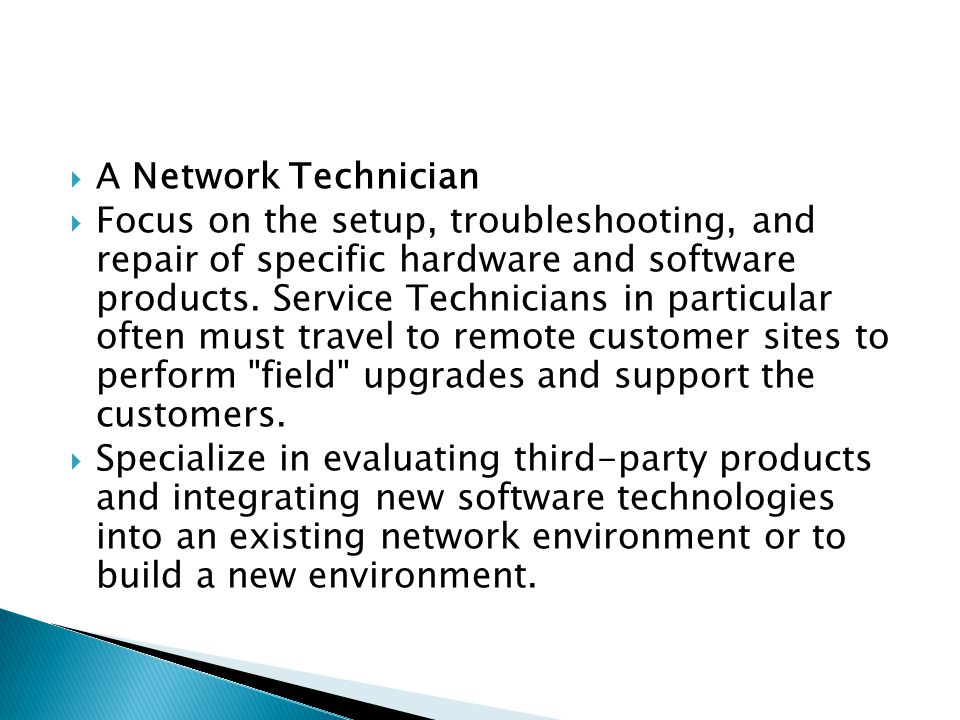  A Network Technician  Focus on the setup, troubleshooting, and repair of specific hardware and software products.