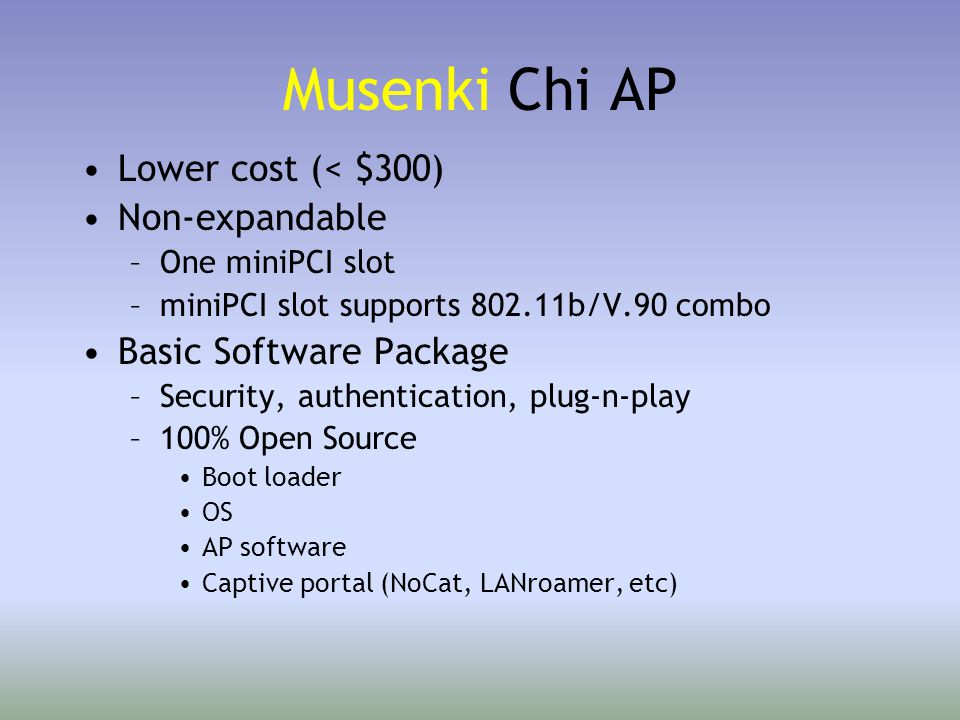 Musenki Chi AP Lower cost (< $300) Non-expandable –One miniPCI slot –miniPCI slot supports 802.11b/V.90 combo Basic Software Package –Security, authentication, plug-n-play –100% Open Source Boot loader OS AP software Captive portal (NoCat, LANroamer, etc)