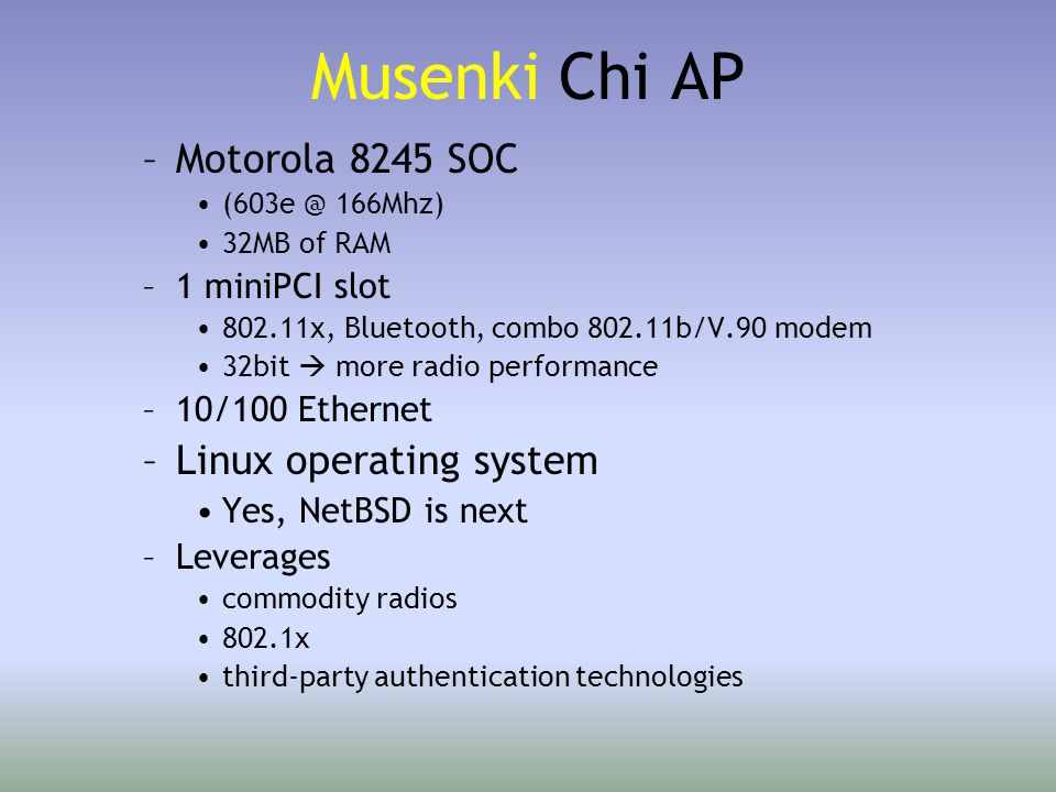 Musenki Chi AP –Motorola 8245 SOC (603e @ 166Mhz) 32MB of RAM –1 miniPCI slot 802.11x, Bluetooth, combo 802.11b/V.90 modem 32bit  more radio performance –10/100 Ethernet –Linux operating system Yes, NetBSD is next –Leverages commodity radios 802.1x third-party authentication technologies