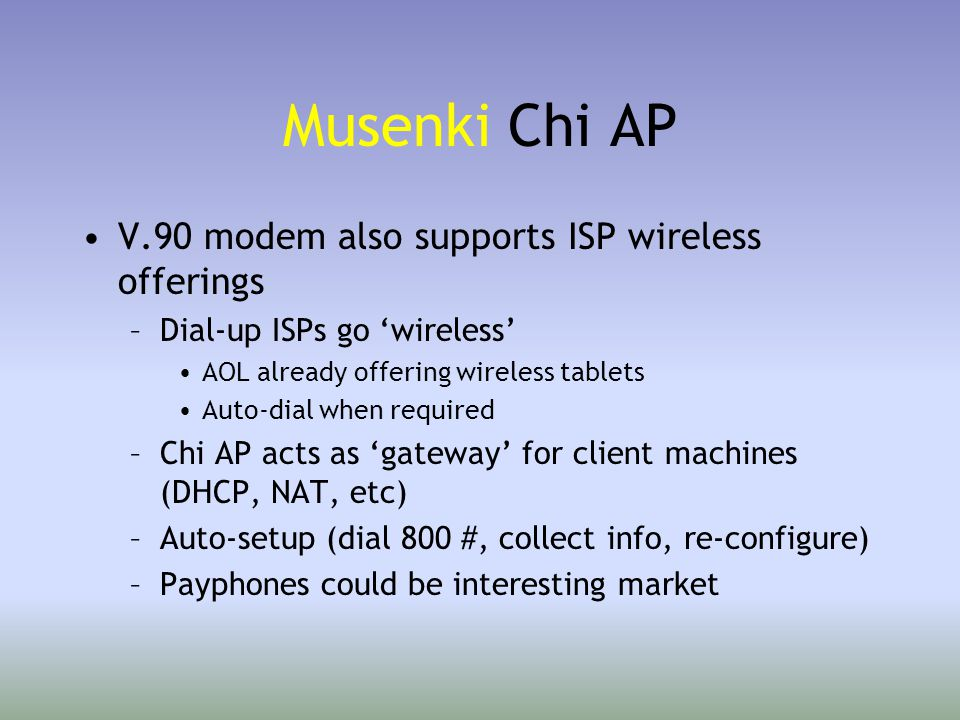 Musenki Chi AP V.90 modem also supports ISP wireless offerings –Dial-up ISPs go 'wireless' AOL already offering wireless tablets Auto-dial when required –Chi AP acts as 'gateway' for client machines (DHCP, NAT, etc) –Auto-setup (dial 800 #, collect info, re-configure) –Payphones could be interesting market
