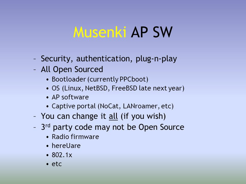 Musenki AP SW –Security, authentication, plug-n-play –All Open Sourced Bootloader (currently PPCboot) OS (Linux, NetBSD, FreeBSD late next year) AP software Captive portal (NoCat, LANroamer, etc) –You can change it all (if you wish) –3 rd party code may not be Open Source Radio firmware hereUare 802.1x etc