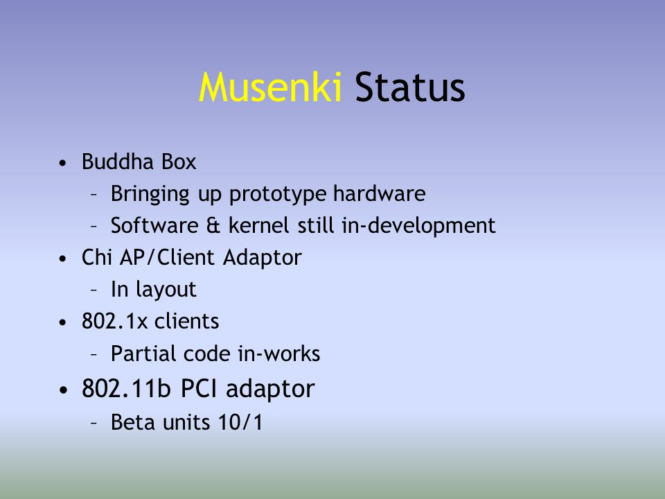 Musenki Status Buddha Box –Bringing up prototype hardware –Software & kernel still in-development Chi AP/Client Adaptor –In layout 802.1x clients –Partial code in-works 802.11b PCI adaptor –Beta units 10/1