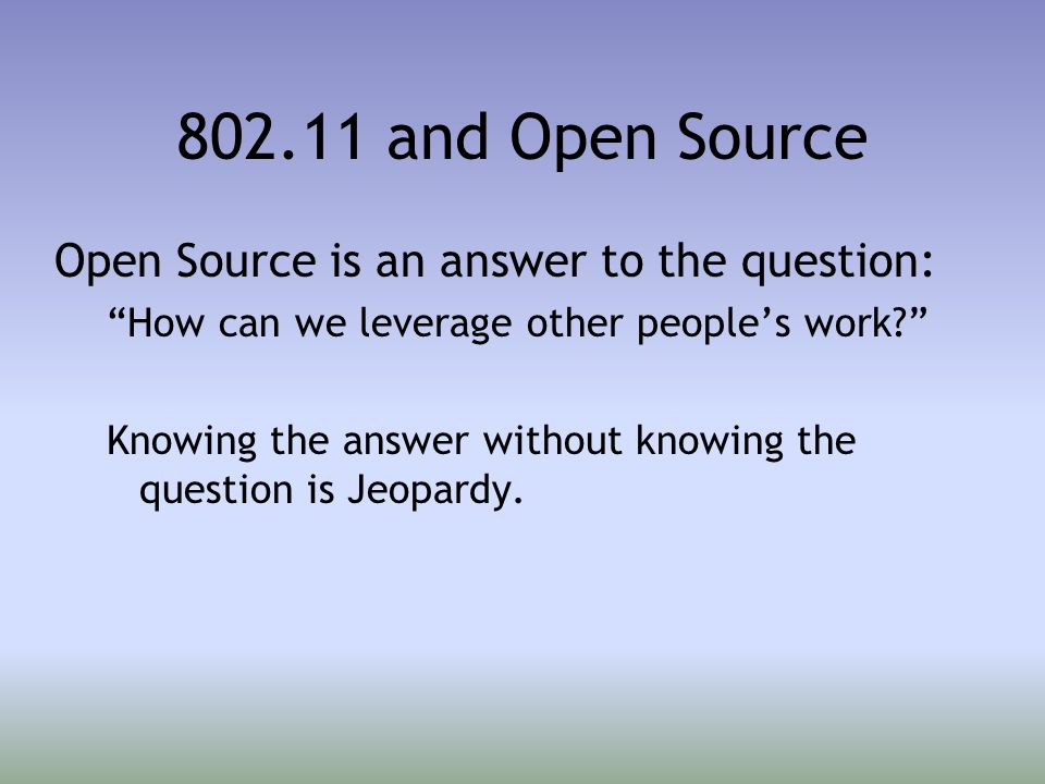 802.11 and Open Source Open Source is an answer to the question: How can we leverage other people's work Knowing the answer without knowing the question is Jeopardy.