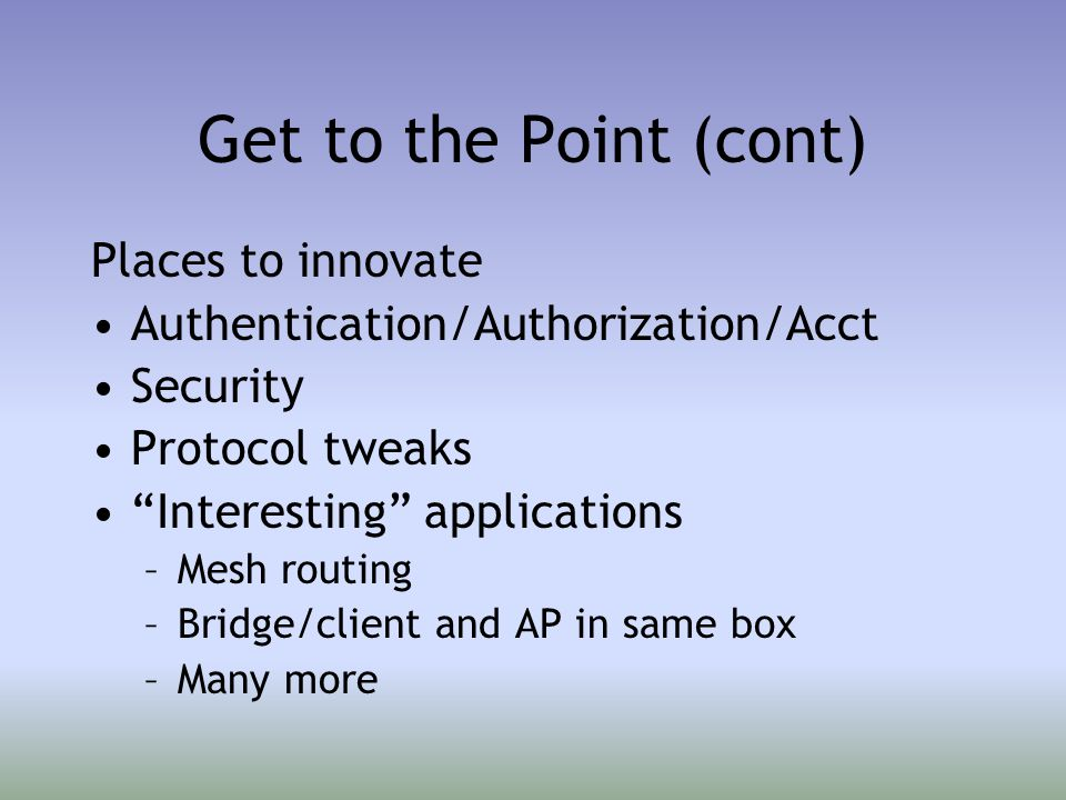 Get to the Point (cont) Places to innovate Authentication/Authorization/Acct Security Protocol tweaks Interesting applications –Mesh routing –Bridge/client and AP in same box –Many more