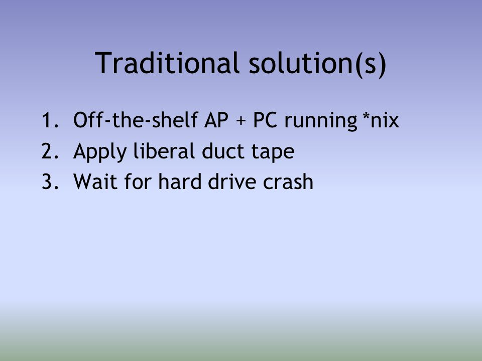 Traditional solution(s) 1.Off-the-shelf AP + PC running *nix 2.Apply liberal duct tape 3.Wait for hard drive crash