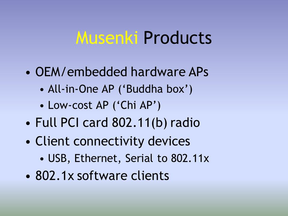 Musenki Buddha Box –Motorola 8245 SOC High-speed, low-power CPU (603e @ 266Mhz - 350Mhz) 3 - 128MB of RAM/4 - 16MB Flash head room for multiple protocols, transports and applications –2 miniPCI slots 802.11x radios, Bluetooth radio(s), Ethernet, V.90 modem 32bit  more radio performance –1 PCI slot 802.11x radio, T1/T3/ATM card, CATV modem, etc –10/100 Ethernet (w/power over Ethernet) –Linux operating system NetBSD next –Leverages commodity radios 802.1x third-party authentication technologies
