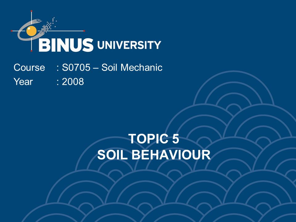 TOPIC 5 SOIL BEHAVIOUR Course: S0705 – Soil Mechanic Year: 2008