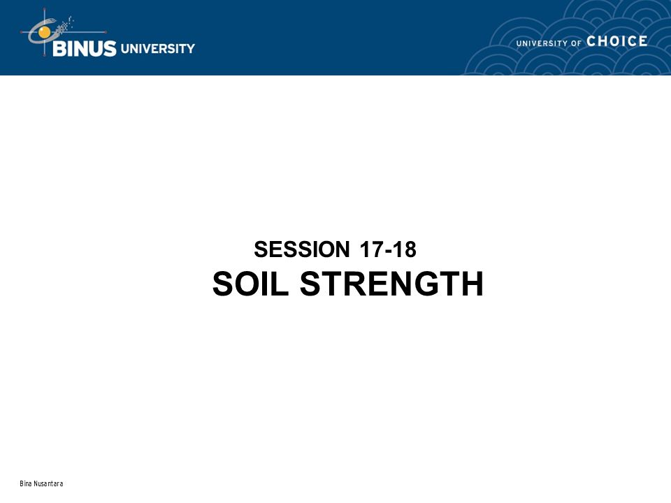 Bina Nusantara SOIL STRENGTH DEFINITION The maximum or ultimate stress the material can sustain against the force of landslide, failure, etc.