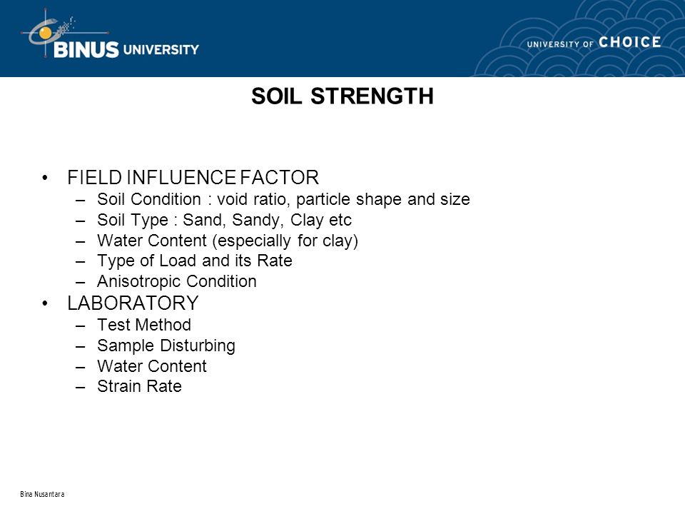 Bina Nusantara SOIL STRENGTH FIELD INFLUENCE FACTOR –Soil Condition : void ratio, particle shape and size –Soil Type : Sand, Sandy, Clay etc –Water Co